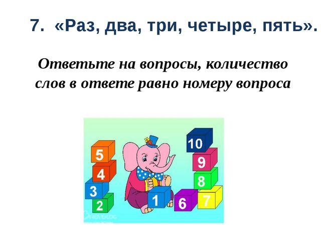 7. «Раз, два, три, четыре, пять».  Ответьте на вопросы, количество слов в от...