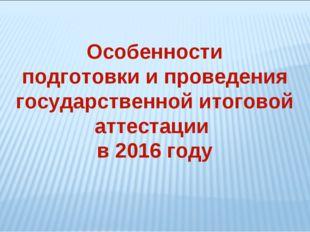 Особенности подготовки и проведения государственной итоговой аттестации в 201