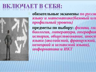 обязательные экзамены по русскому языку и математике(базовый или профильный у