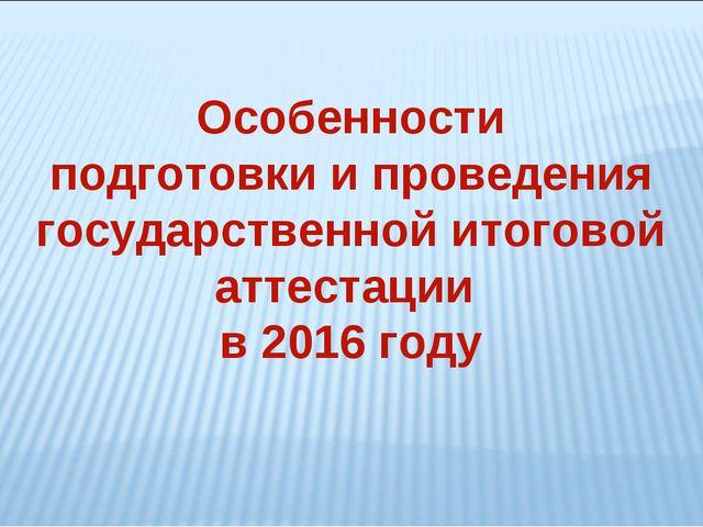 Особенности подготовки и проведения государственной итоговой аттестации в 201...