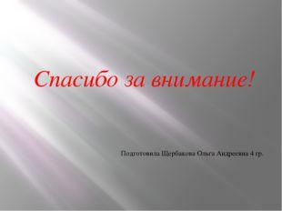 Спасибо за внимание! Подготовила Щербакова Ольга Андреевна 4 гр.