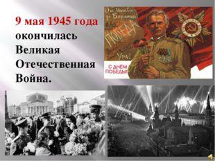 9 мая 1945 года окончилась Великая Отечественная Война. Великий подвиг соверш