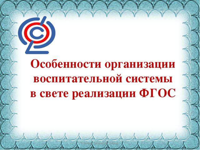 Фокина Лидия Петровна Особенности организации воспитательной системы в свете...