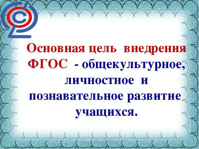 Фокина Лидия Петровна Основная цель внедрения ФГОС - общекультурное, личностн...