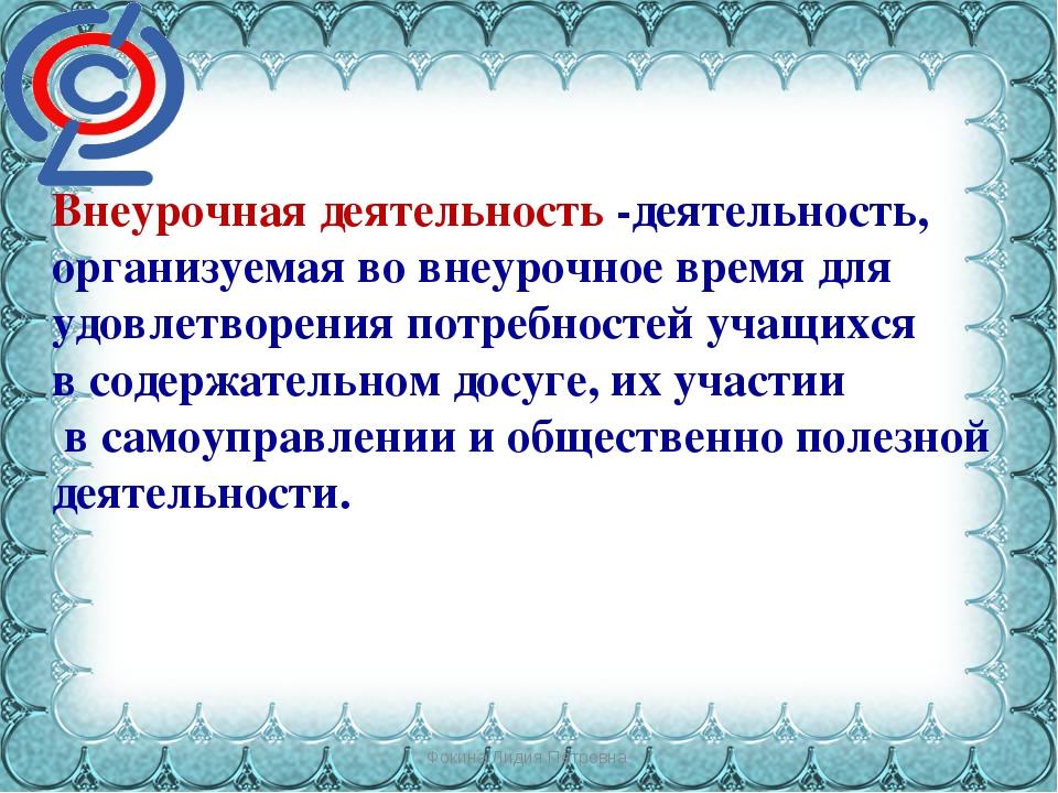Фокина Лидия Петровна Внеурочная деятельность -деятельность, организуемая во...