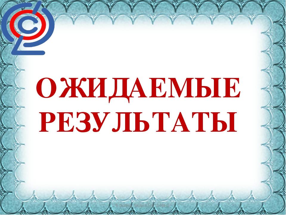 Фокина Лидия Петровна ОЖИДАЕМЫЕ РЕЗУЛЬТАТЫ Фокина Лидия Петровна