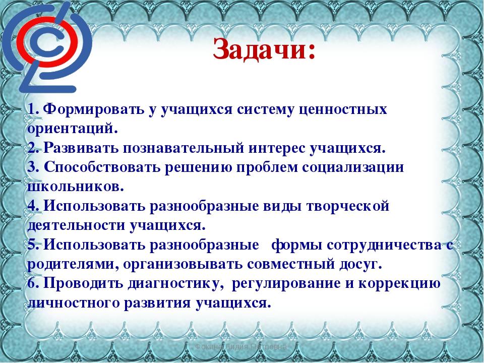 Фокина Лидия Петровна Задачи: 1. Формировать у учащихся систему ценностных ор...