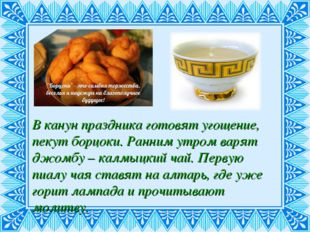 В канун праздника готовят угощение, пекут борцоки. Ранним утром варят джомбу