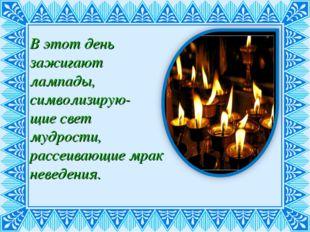 В этот день зажигают лампады, символизирую- щие свет мудрости, рассеивающие м