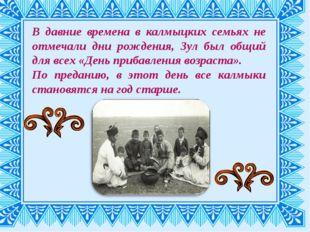 В давние времена в калмыцких семьях не отмечали дни рождения, Зул был общий д