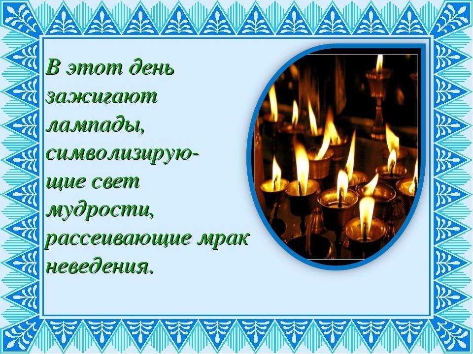 В этот день зажигают лампады, символизирую- щие свет мудрости, рассеивающие м...