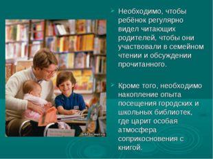Необходимо, чтобы ребёнок регулярно видел читающих родителей, чтобы они участ