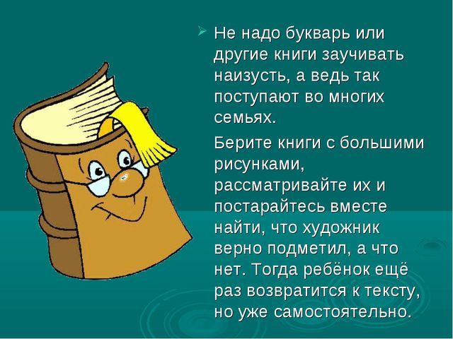 Не надо букварь или другие книги заучивать наизусть, а ведь так поступают во...