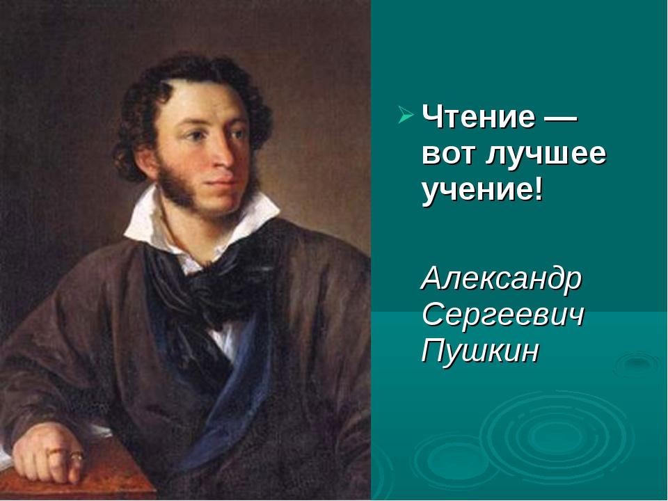 Чтение — вот лучшее учение! Александр Сергеевич Пушкин