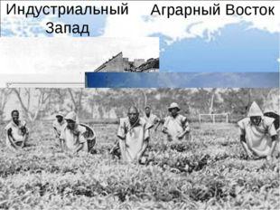 Индустриальный Запад Аграрный Восток