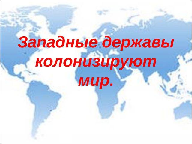 Западные державы колонизируют мир.