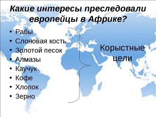 Какие интересы преследовали европейцы в Африке? Рабы Слоновая кость Золотой п...