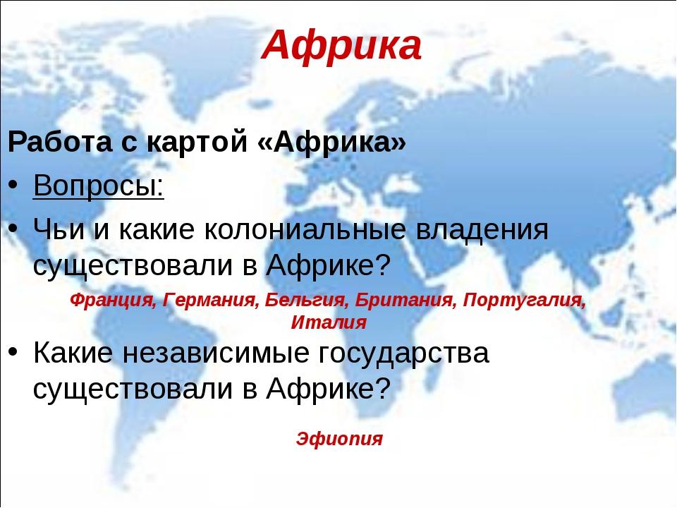 Африка Работа с картой «Африка» Вопросы: Чьи и какие колониальные владения су...