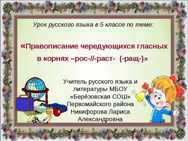 Урок русского языка в 5 классе по теме: «Правописание чередующихся гласных в...
