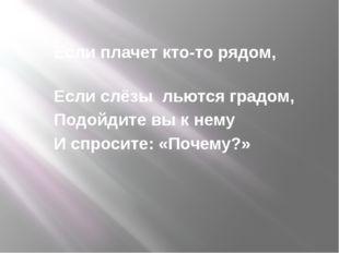 Если плачет кто-то рядом, Если слёзы льются градом, Подойдите вы к нему И спр