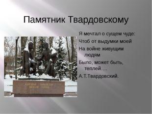 Памятник Твардовскому Я мечтал о сущем чуде: Чтоб от выдумки моей На войне жи