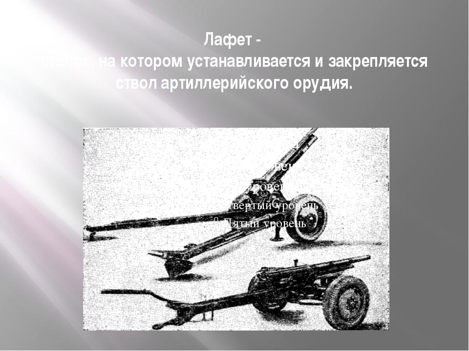 Лафет - станок, на котором устанавливается и закрепляется ствол артиллерийско...