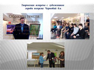 Творческая встреча с художником города югорска Чернобай б.в.