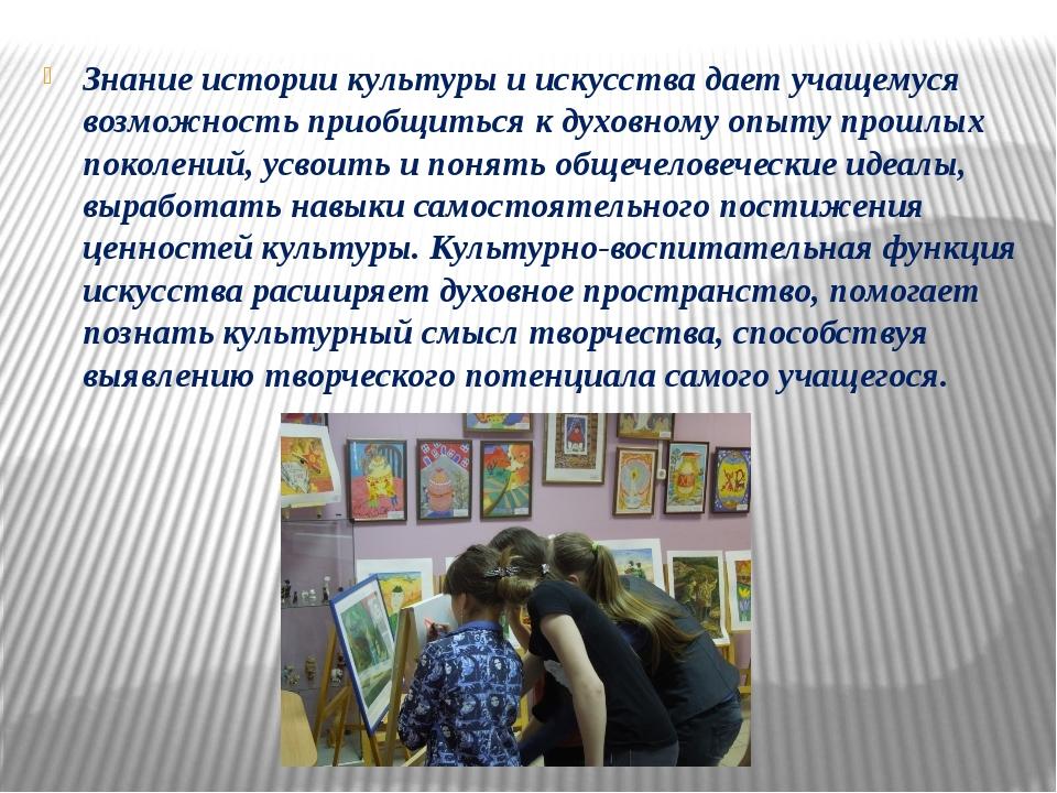 Знание истории культуры и искусства дает учащемуся возможность приобщиться к...