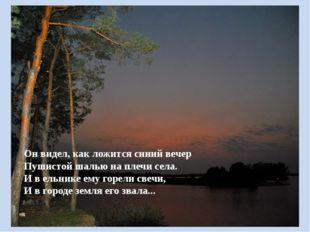 Он видел, как ложится синий вечер Пушистой шалью на плечи села. И в ельнике