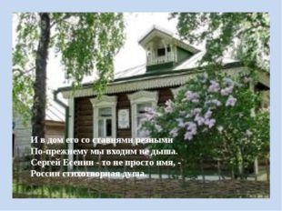 И в дом его со ставнями резными По-прежнему мы входим не дыша. Сергей Есенин
