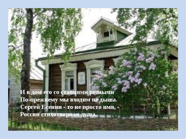 И в дом его со ставнями резными По-прежнему мы входим не дыша. Сергей Есенин...