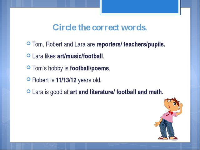 Circle the correct words. Tom, Robert and Lara are reporters/ teachers/pupils...