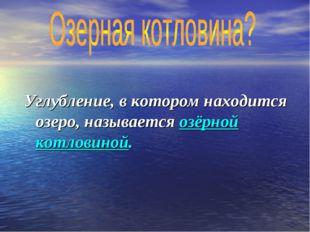 Углубление, в котором находится озеро, называется озёрной котловиной.