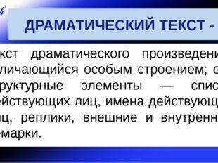 ДРАМАТИЧЕСКИЙ ТЕКСТ - текст драматического произведения, отличающийся особым