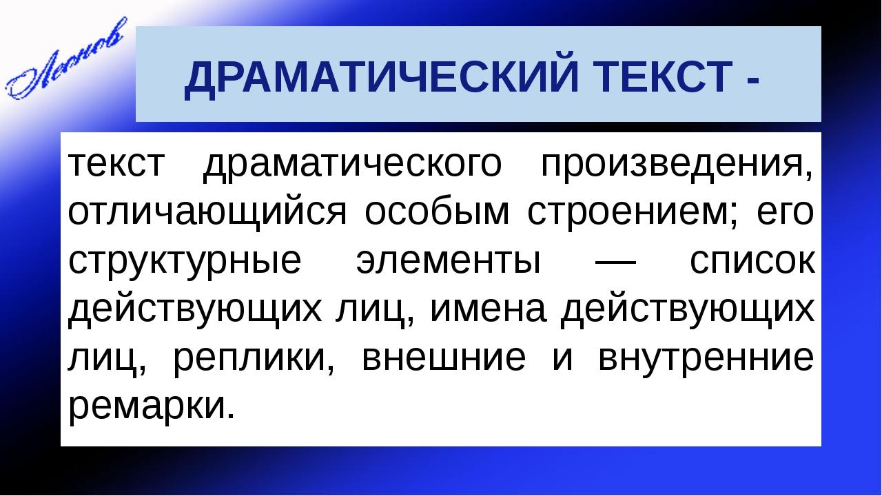 ДРАМАТИЧЕСКИЙ ТЕКСТ - текст драматического произведения, отличающийся особым...