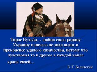Тарас Бульба… любил свою родину Украину и ничего не знал выше и прекраснее уд