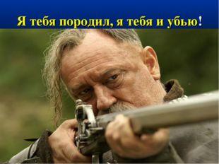 Я тебя породил, я тебя и убью!