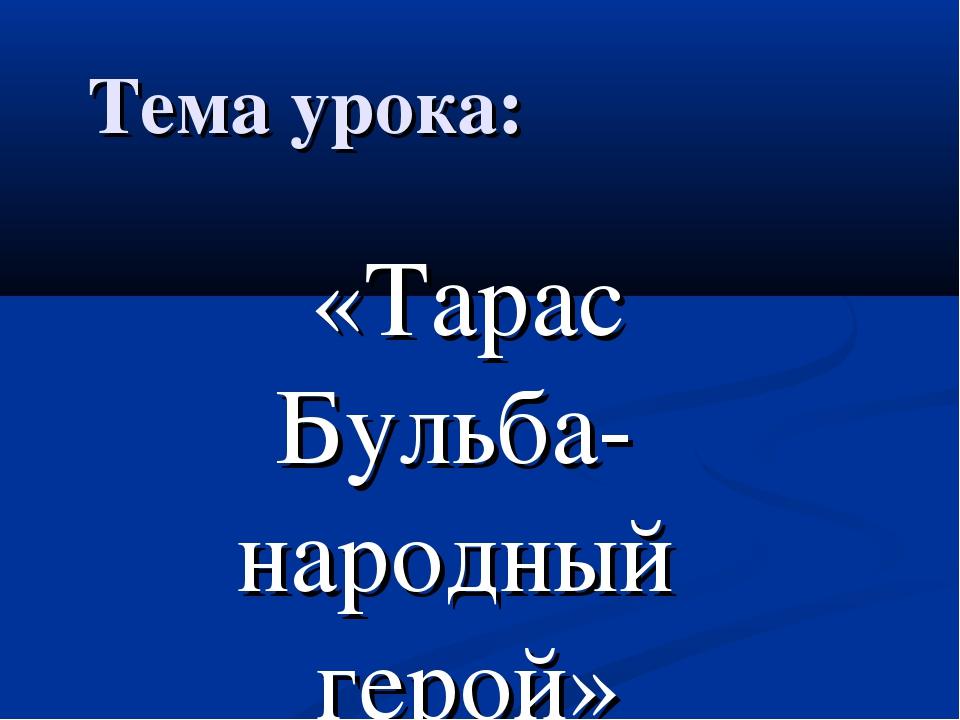 Тема урока: «Тарас Бульба- народный герой»