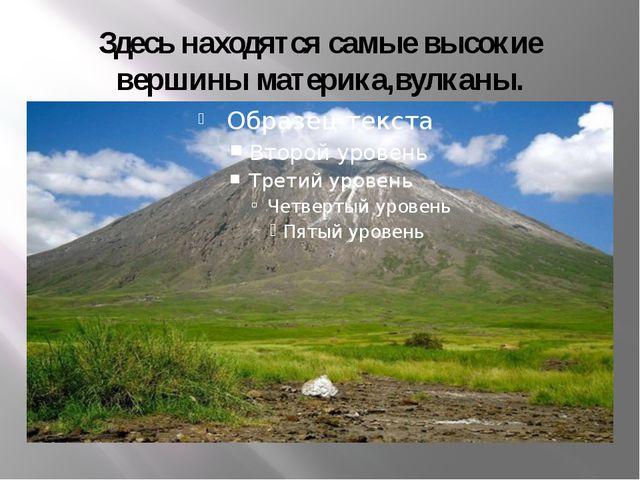 Здесь находятся самые высокие вершины материка,вулканы.