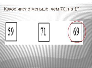 Какое число меньше, чем 70, на 1?