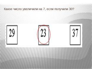 Какое число увеличили на 7, если получили 30?