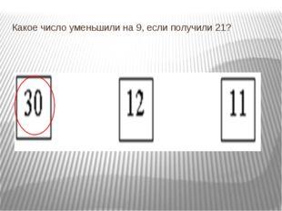 Какое число уменьшили на 9, если получили 21?