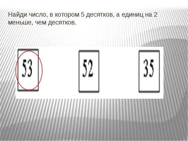 Найди число, в котором 5 десятков, а единиц на 2 меньше, чем десятков.