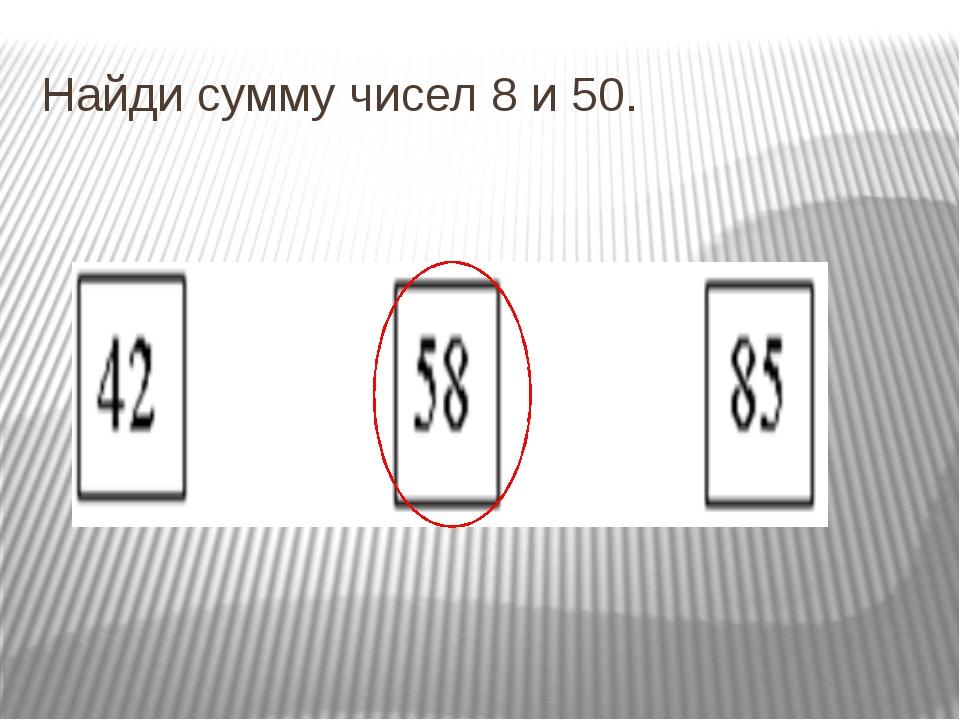 Найди сумму чисел 8 и 50.