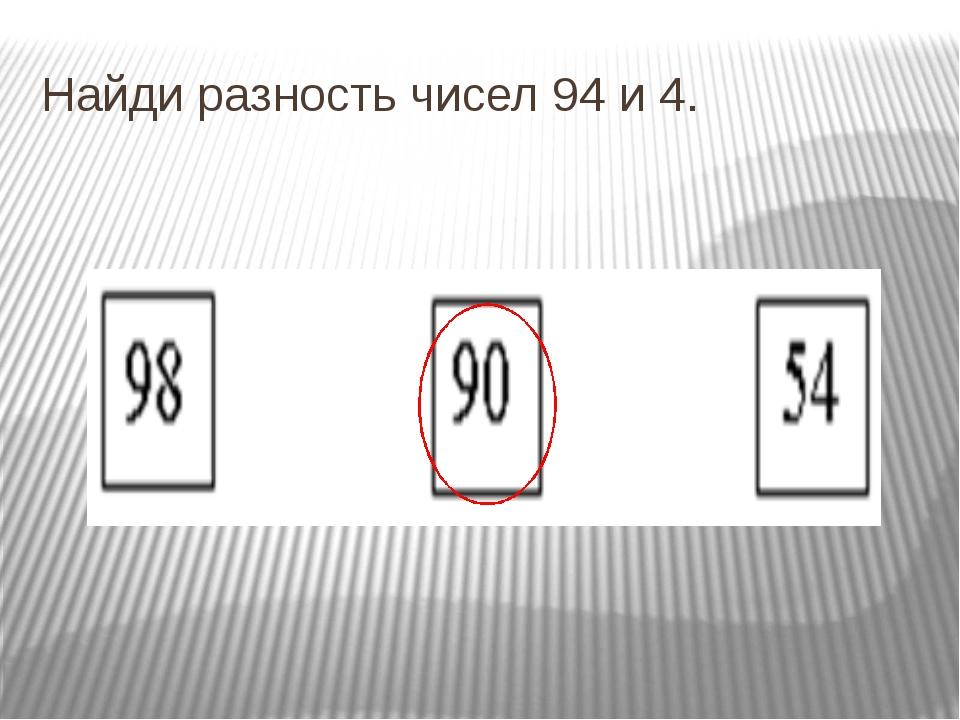 Найди разность чисел 94 и 4.