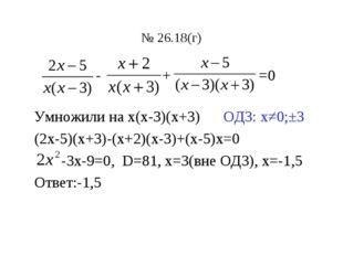 № 26.18(г) - + =0 Умножили на х(х-3)(х+3) ОДЗ: х≠0;±3 (2х-5)(х+3)-(х+2)(х-3)+