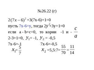 №26.22 (г) 2 +3(7х-6)+1=0 пусть 7х-6=у, тогда 2 +3у+1=0 если а - b+с=0, то ко