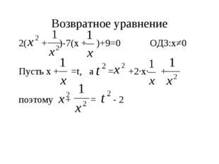 Возвратное уравнение 2( + )-7(х + )+9=0 ОДЗ:х≠0 Пусть х + =t, а = +2∙х∙ + поэ