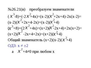 №26.21(в) преобразуем знаменатели ( -8)+(-2 +4х)=(х-2)( +2х+4)-2х(х-2)= (х-2)