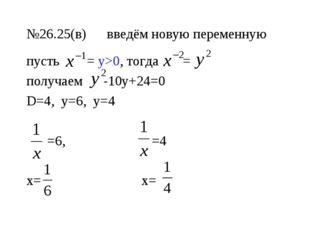 №26.25(в) введём новую переменную пусть = у>0, тогда = получаем -10у+24=0 D=4